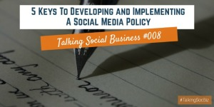 Talking-Social-Business-Podcast-008-Five-Keys-To-Developing-And-Implementing-A-Social-Media-Policy